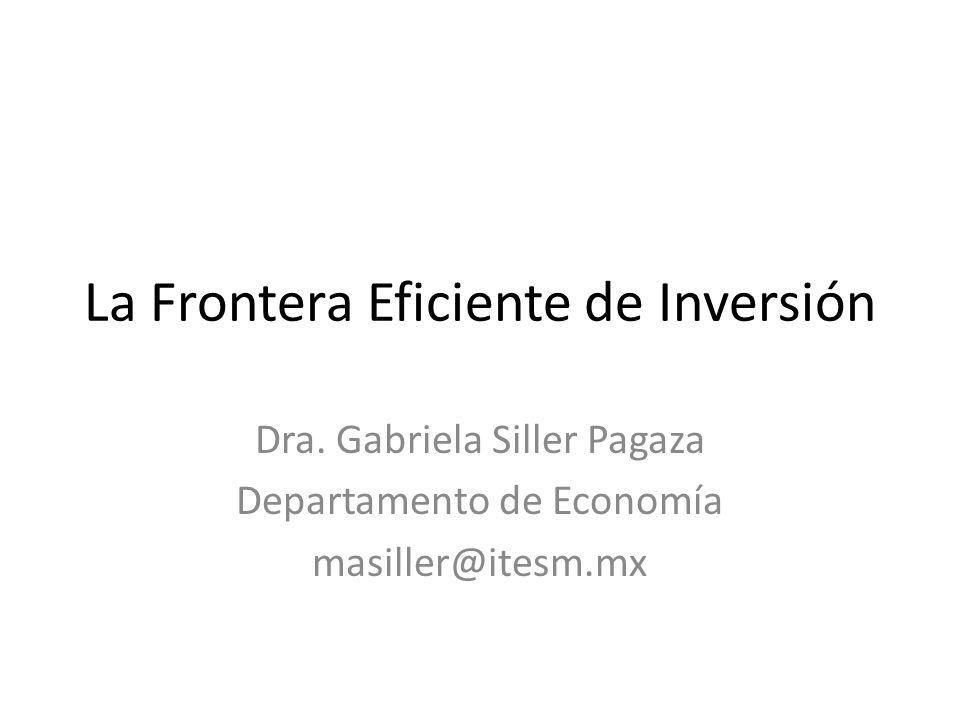 La Frontera Eficiente de Inversión Dra. Gabriela Siller Pagaza Departamento de Economía masiller@itesm.mx