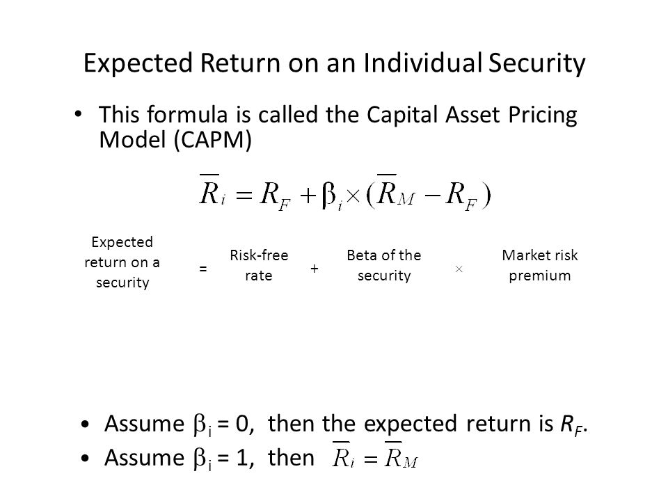 Expected Return on an Individual Security This formula is called the Capital Asset Pricing Model (CAPM) Assume  i = 0, then the expected return is R F.
