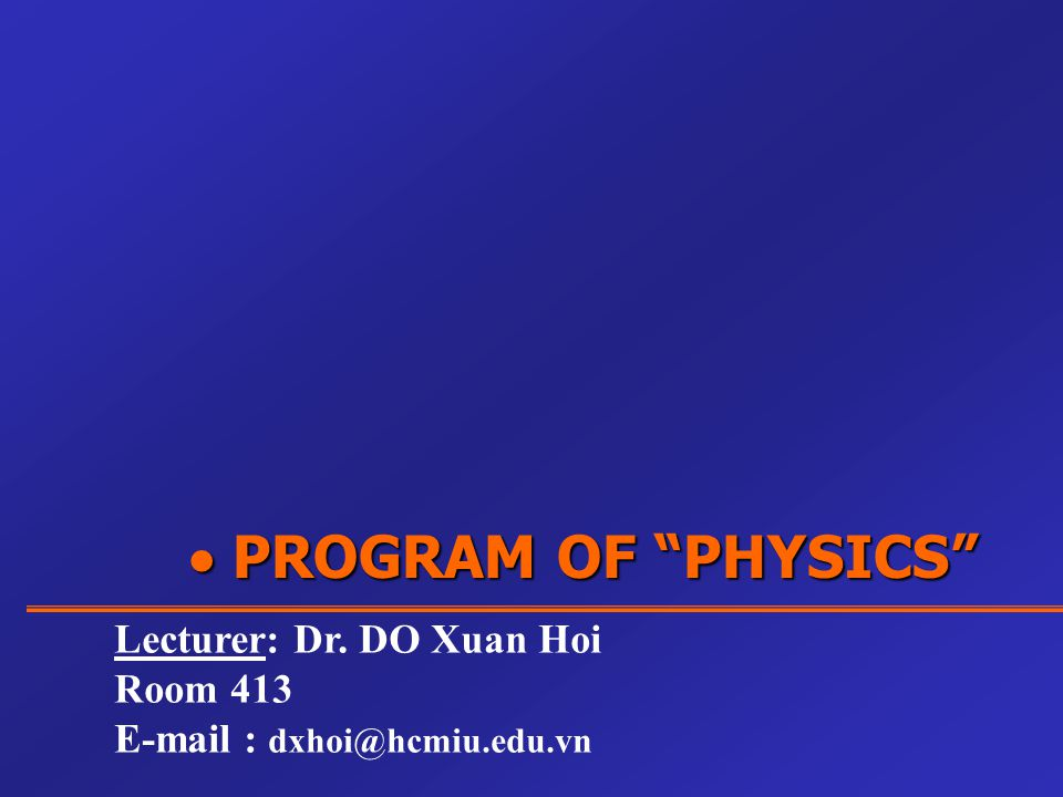 " PROGRAM OF ""PHYSICS"" Lecturer: Dr. DO Xuan Hoi Room 413 E-mail : dxhoi@hcmiu.edu.vn"