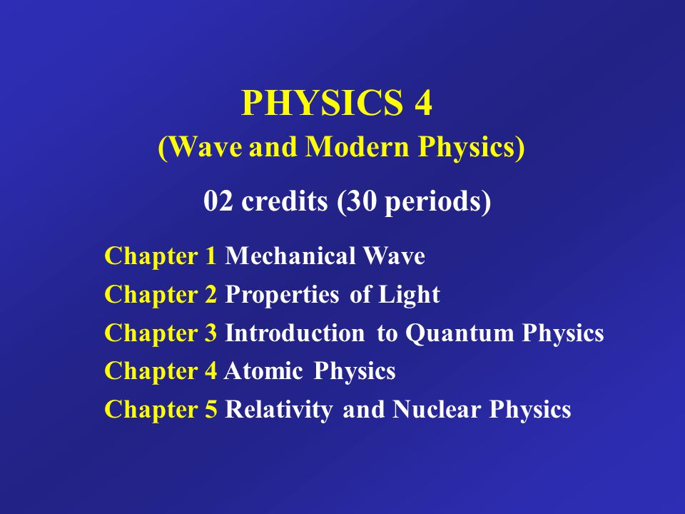 PHYSICS 4 (Wave and Modern Physics) 02 credits (30 periods) Chapter 1 Mechanical Wave Chapter 2 Properties of Light Chapter 3 Introduction to Quantum