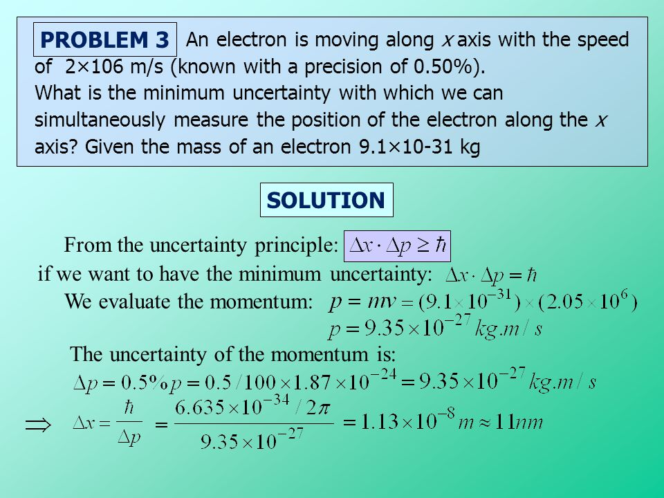 SOLUTION PROBLEM 3 An electron is moving along x axis with the speed of 2×106 m/s (known with a precision of 0.50%). What is the minimum uncertainty w
