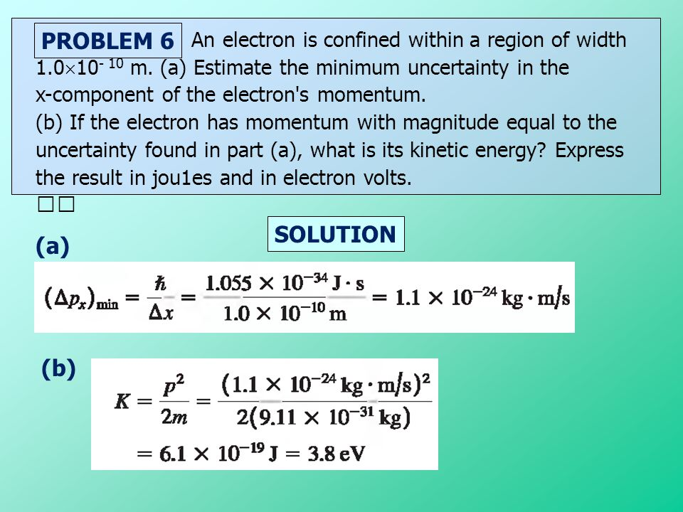 SOLUTION PROBLEM 6 An electron is confined within a region of width 1.0  10 - 10 m. (a) Estimate the minimum uncertainty in the x-component of the el