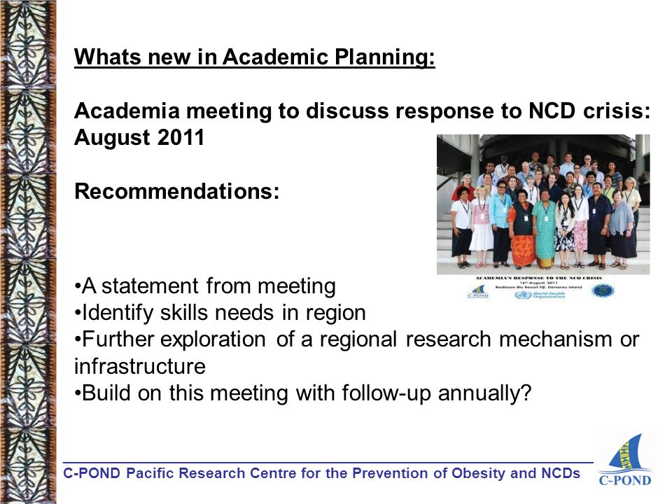 ________________________________________________________________ C-POND Pacific Research Centre for the Prevention of Obesity and NCDs Whats new in Academic Planning: Academia meeting to discuss response to NCD crisis: August 2011 Recommendations: A statement from meeting Identify skills needs in region Further exploration of a regional research mechanism or infrastructure Build on this meeting with follow-up annually?