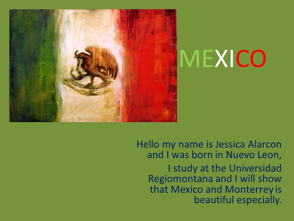 Hello my name is Jessica Alarcon and I was born in Nuevo Leon, I study at the Universidad Regiomontana and I will show that Mexico and Monterrey is beautiful especially.
