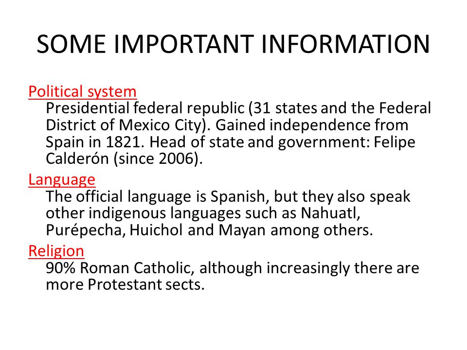 SOME IMPORTANT INFORMATION Political system Presidential federal republic (31 states and the Federal District of Mexico City).