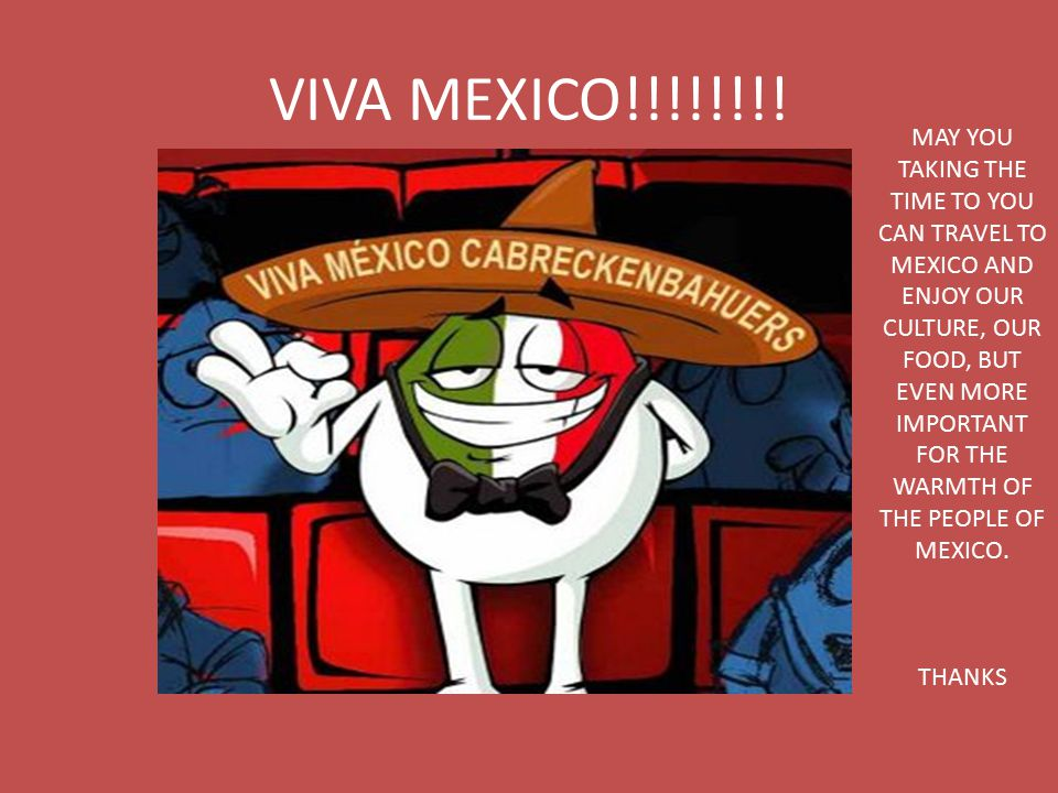 VIVA MEXICO!!!!!!!! MAY YOU TAKING THE TIME TO YOU CAN TRAVEL TO MEXICO AND ENJOY OUR CULTURE, OUR FOOD, BUT EVEN MORE IMPORTANT FOR THE WARMTH OF THE