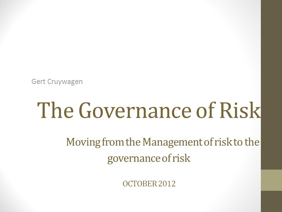 The Governance of Risk Moving from the Management of risk to the governance of risk OCTOBER 2012 Gert Cruywagen
