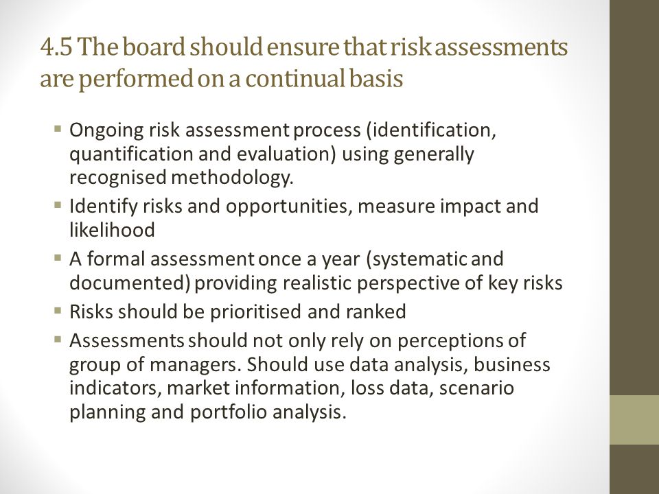 4.5 The board should ensure that risk assessments are performed on a continual basis  Ongoing risk assessment process (identification, quantification and evaluation) using generally recognised methodology.