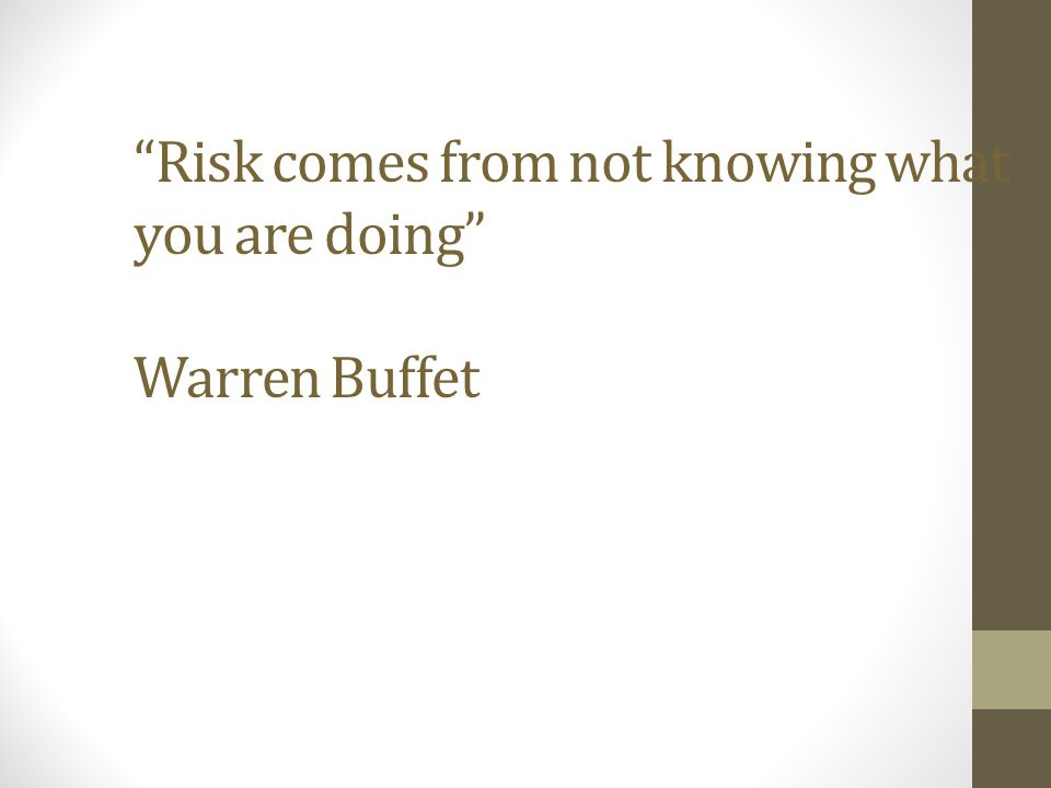 Risk comes from not knowing what you are doing Warren Buffet