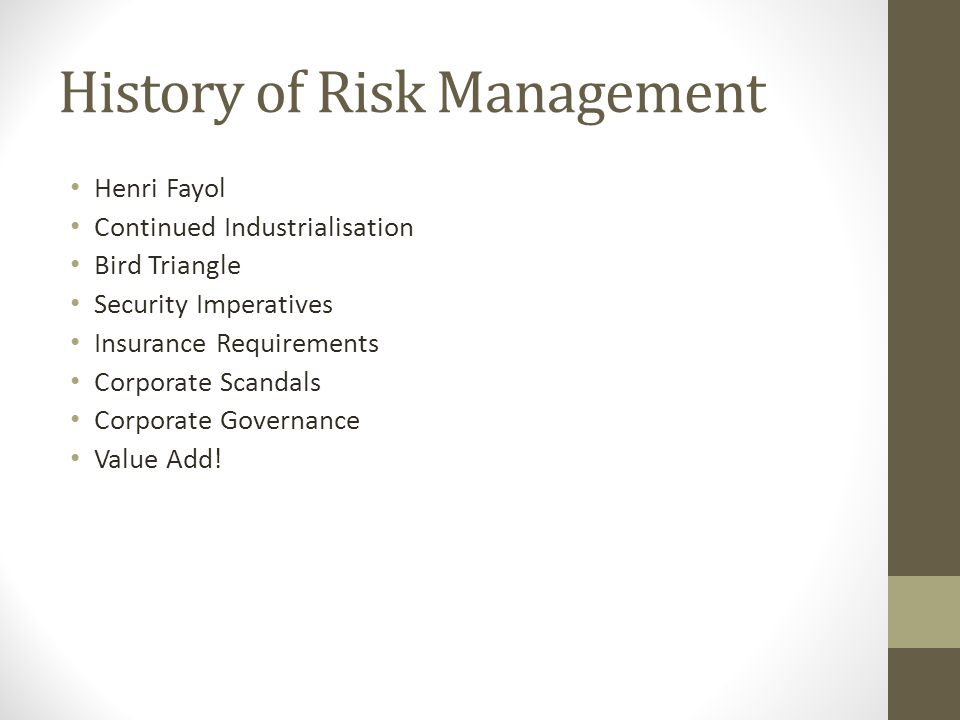 History of Risk Management Henri Fayol Continued Industrialisation Bird Triangle Security Imperatives Insurance Requirements Corporate Scandals Corporate Governance Value Add!