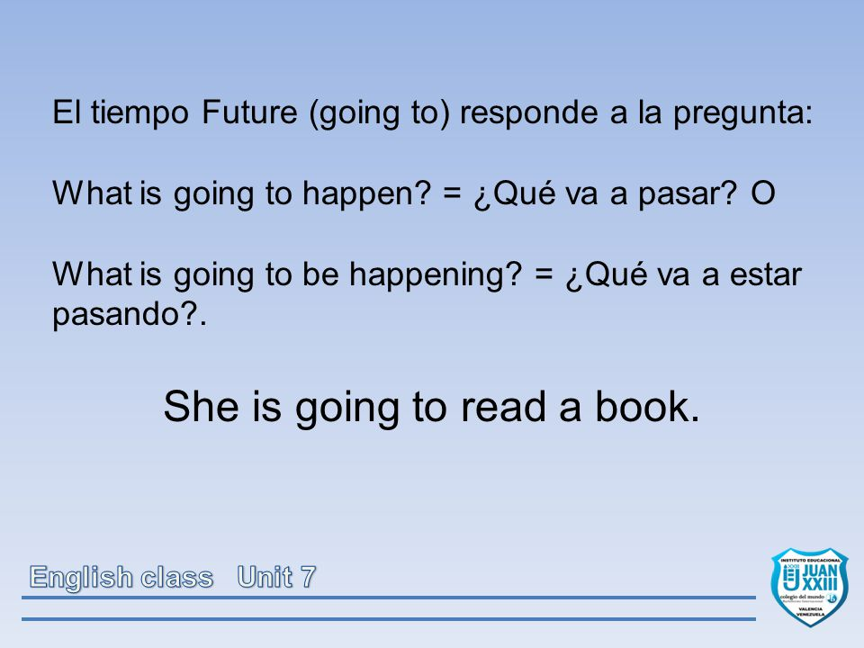 El tiempo Future (going to) responde a la pregunta: What is going to happen.