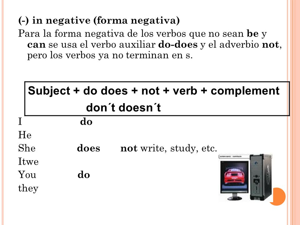 (-) in negative (forma negativa) Para la forma negativa de los verbos que no sean be y can se usa el verbo auxiliar do-does y el adverbio not, pero los verbos ya no terminan en s.