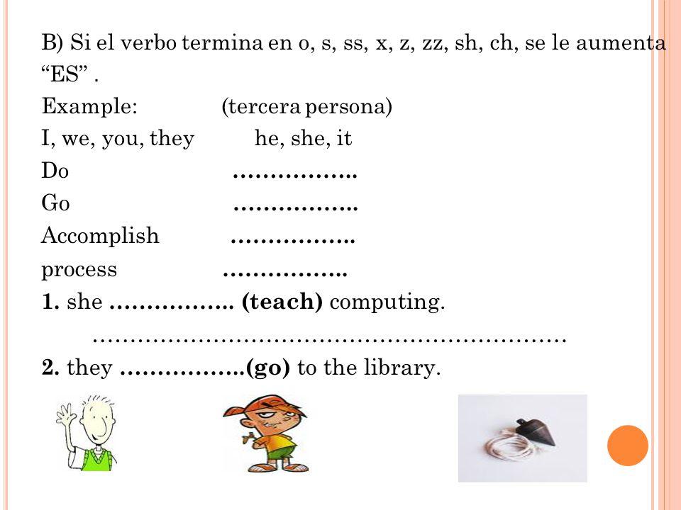 B) Si el verbo termina en o, s, ss, x, z, zz, sh, ch, se le aumenta ES .