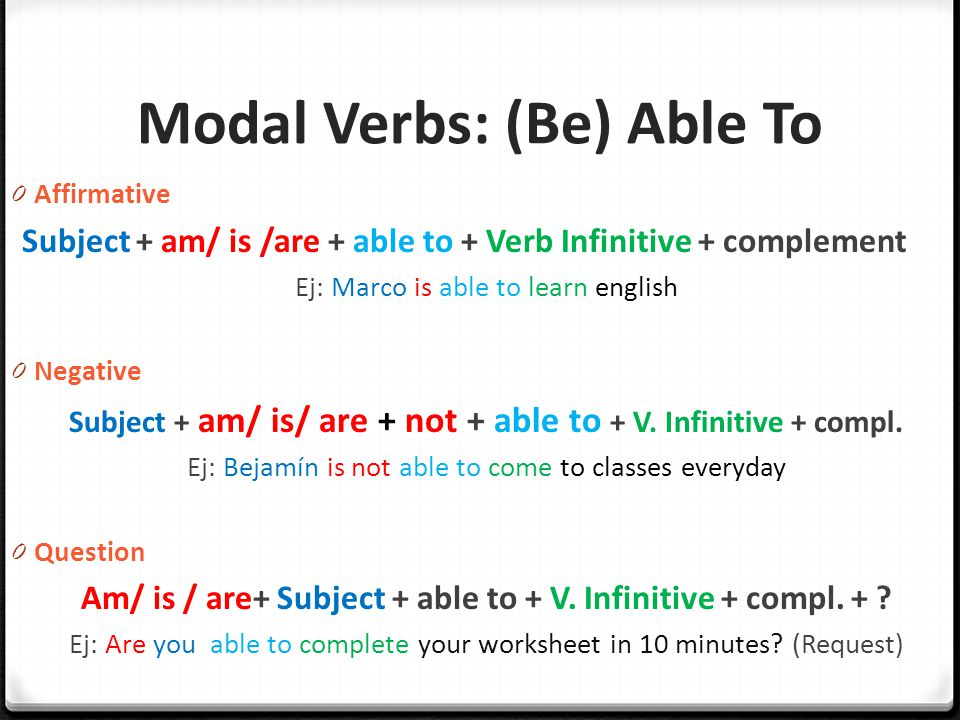 Modal Verbs: (Be) Able To 0 Affirmative Subject + am/ is /are + able to + Verb Infinitive + complement Ej: Marco is able to learn english 0 Negative Subject + am/ is/ are + not + able to + V.