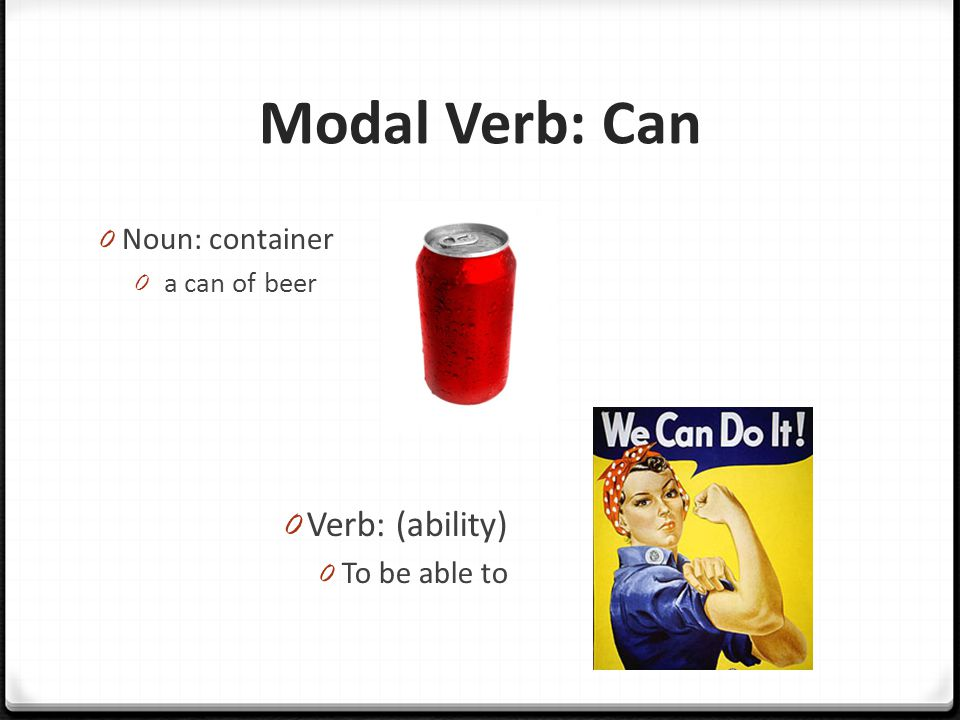 Modal Verb: Can 0 Noun: container 0 a can of beer 0 Verb: (ability) 0 To be able to