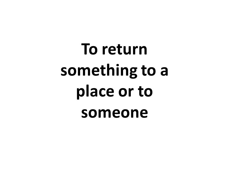To return something to a place or to someone