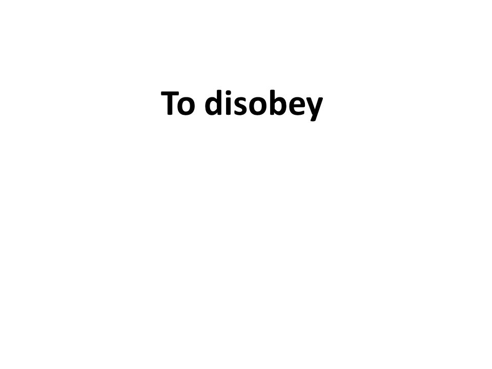 To disobey