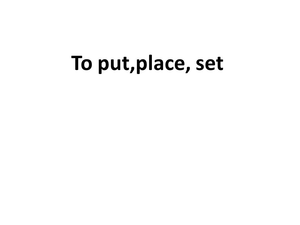 To put,place, set