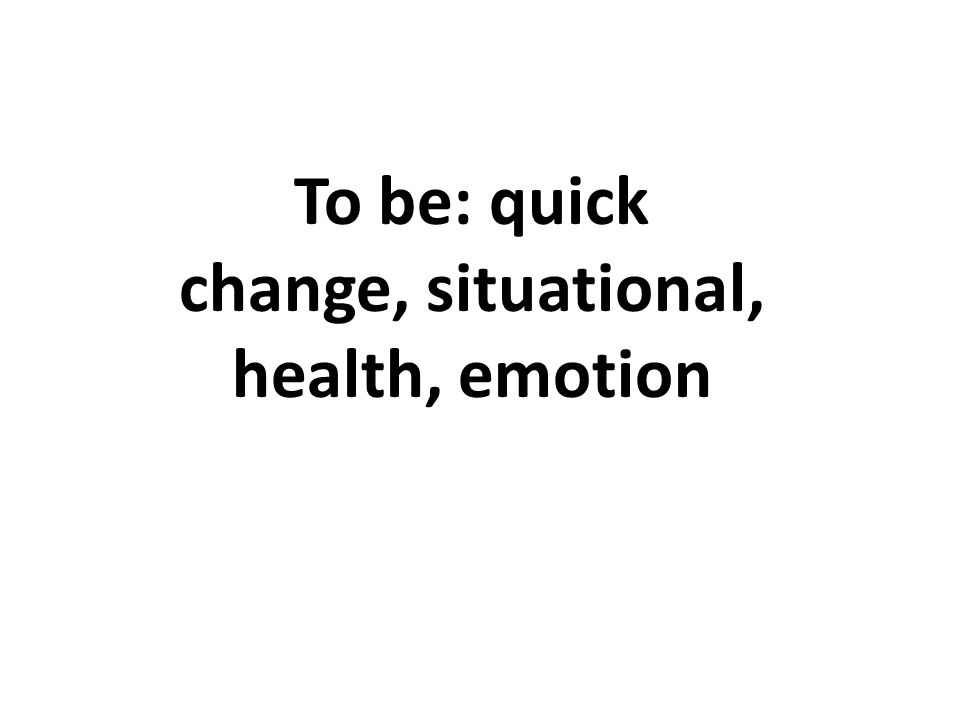 To be: quick change, situational, health, emotion