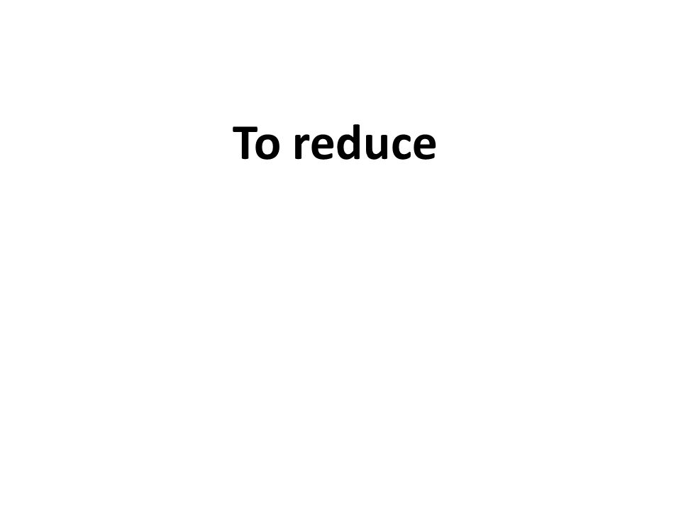 To reduce