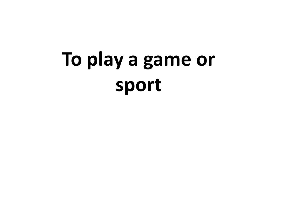 To play a game or sport