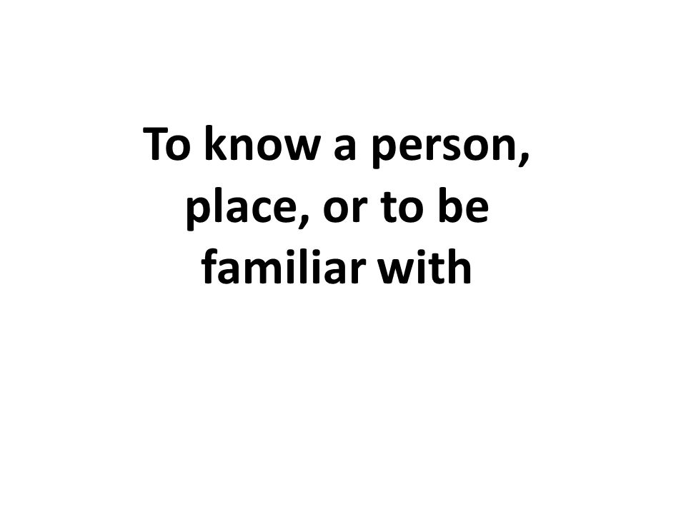 To know a person, place, or to be familiar with