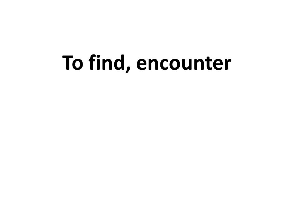 To find, encounter