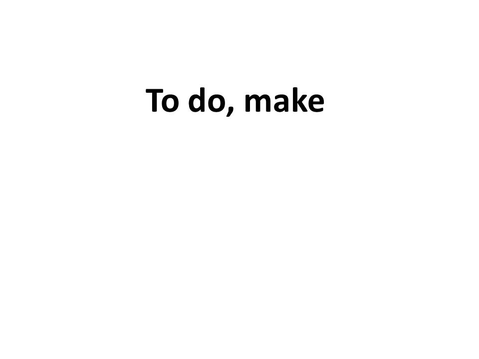 To do, make