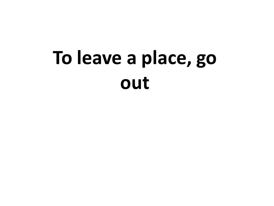 To leave a place, go out