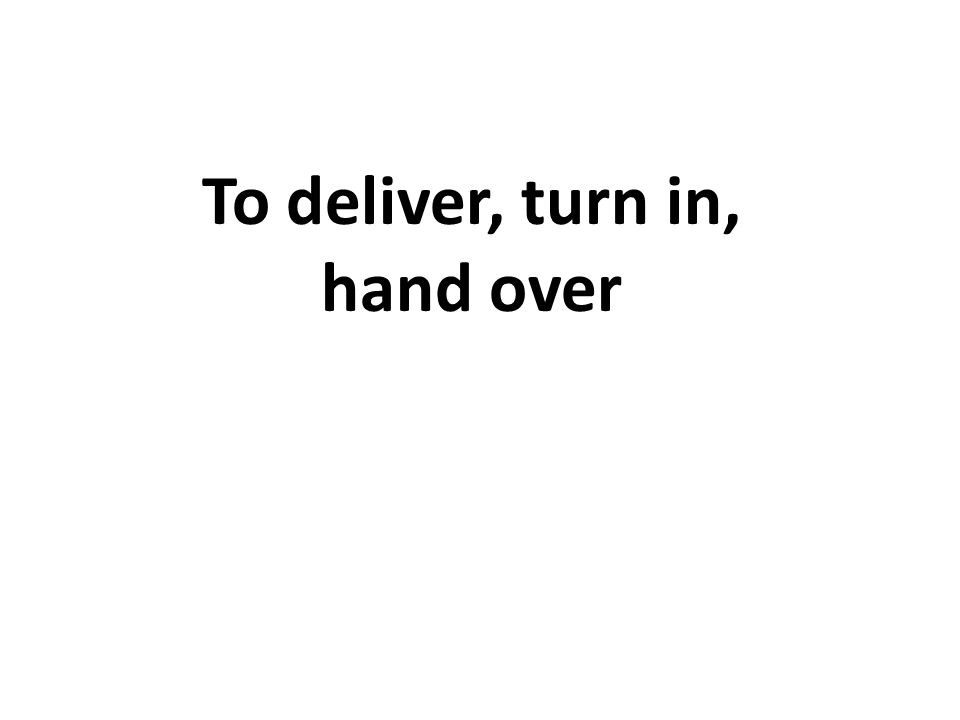 To deliver, turn in, hand over