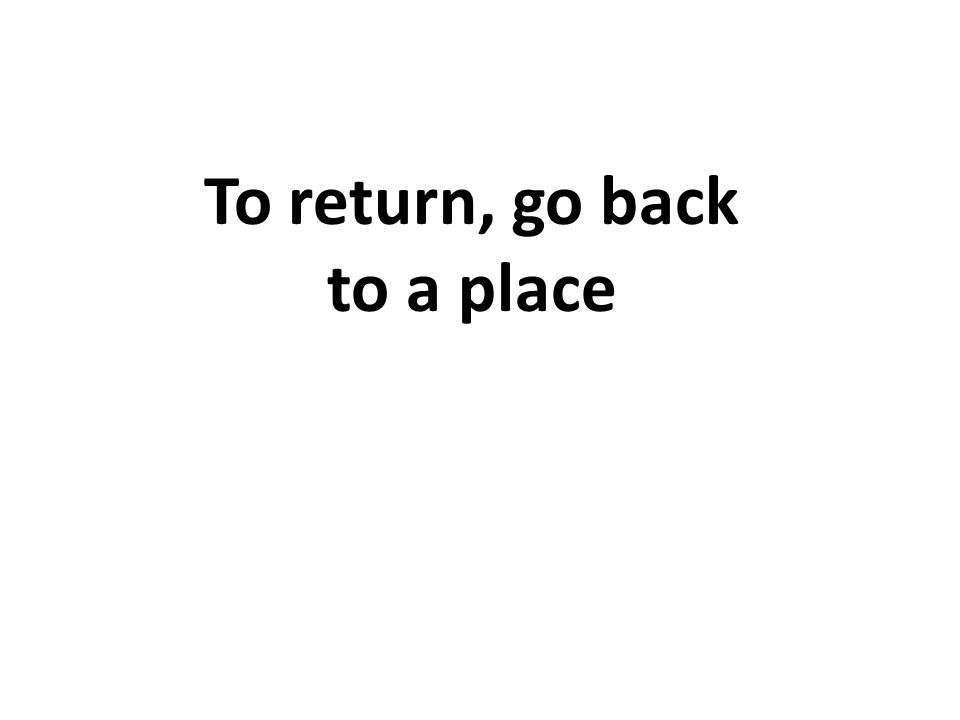 To return, go back to a place