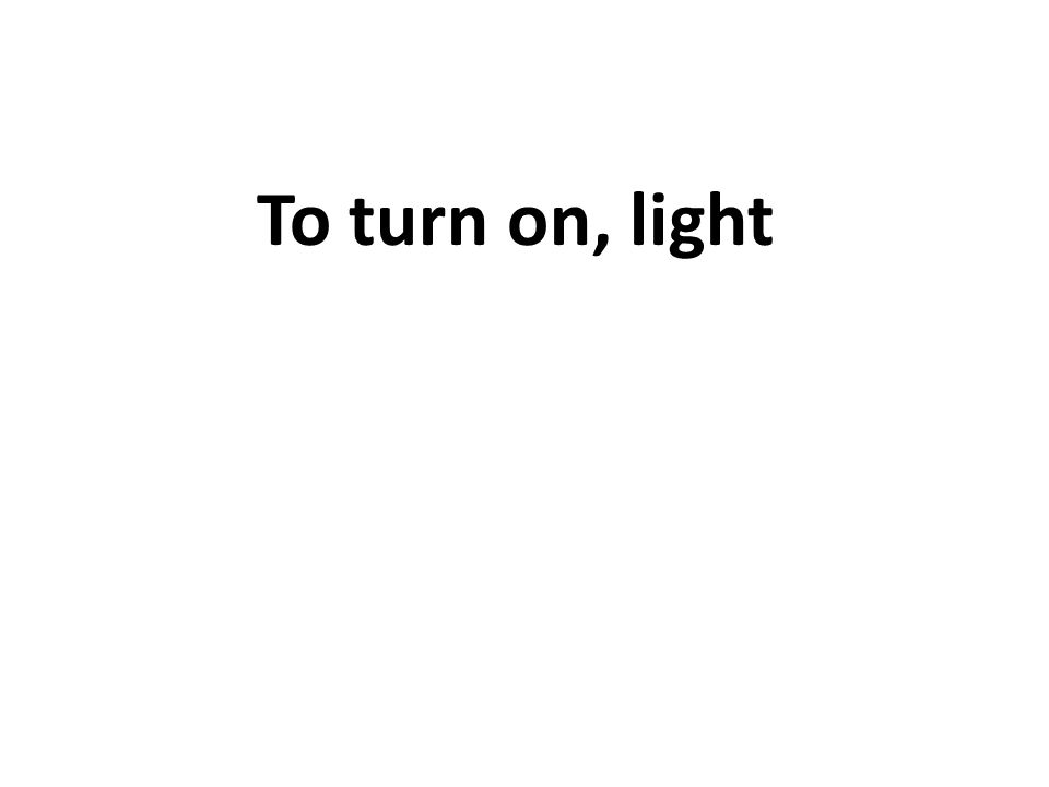 To turn on, light