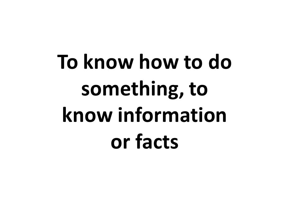 To know how to do something, to know information or facts