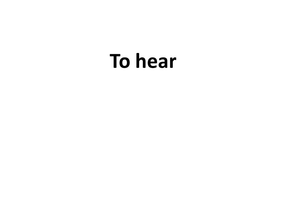 To hear