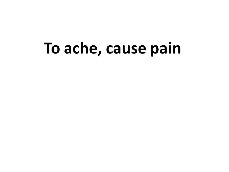 To ache, cause pain