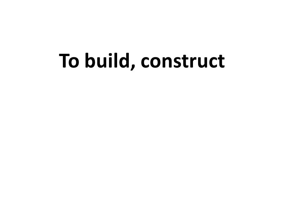 To build, construct