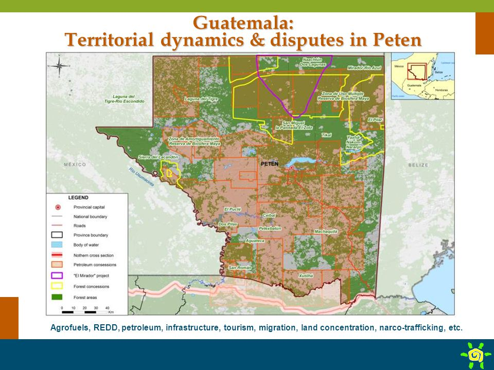 Agrofuels, REDD, petroleum, infrastructure, tourism, migration, land concentration, narco-trafficking, etc. Guatemala: Territorial dynamics & disputes