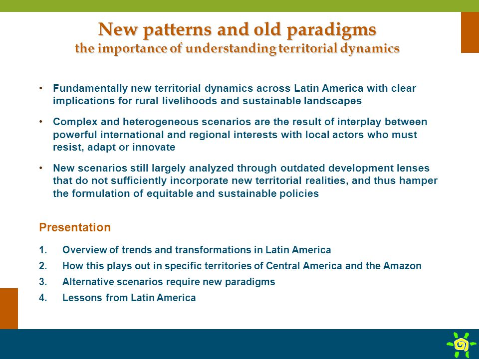 New patterns and old paradigms the importance of understanding territorial dynamics Fundamentally new territorial dynamics across Latin America with clear implications for rural livelihoods and sustainable landscapes Complex and heterogeneous scenarios are the result of interplay between powerful international and regional interests with local actors who must resist, adapt or innovate New scenarios still largely analyzed through outdated development lenses that do not sufficiently incorporate new territorial realities, and thus hamper the formulation of equitable and sustainable policies Presentation 1.Overview of trends and transformations in Latin America 2.How this plays out in specific territories of Central America and the Amazon 3.Alternative scenarios require new paradigms 4.Lessons from Latin America