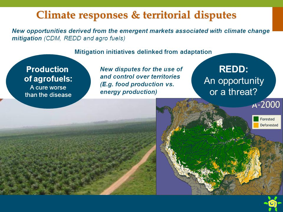 Climate responses & territorial disputes New opportunities derived from the emergent markets associated with climate change mitigation (CDM, REDD and agro fuels) Mitigation initiatives delinked from adaptation New disputes for the use of and control over territories (E.g.