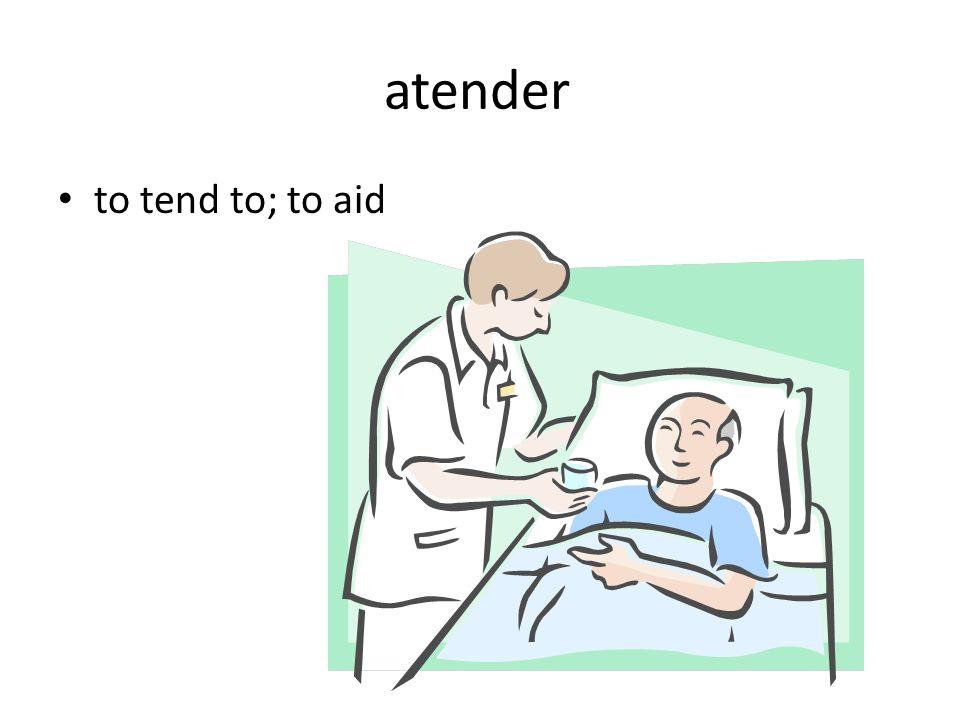 atender to tend to; to aid