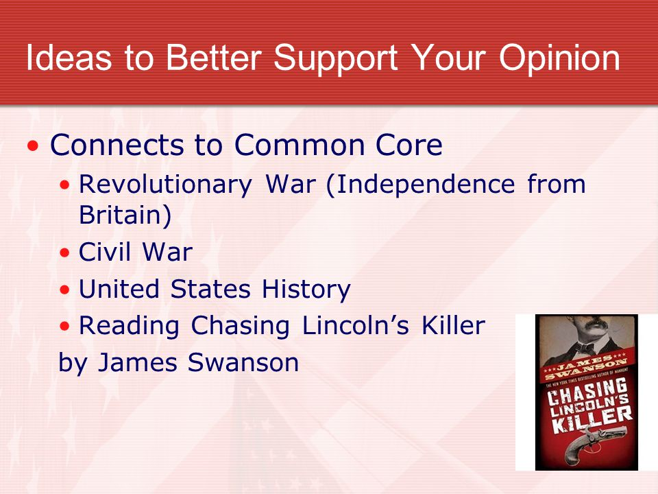 Ideas to Better Support Your Opinion Connects to Common Core Revolutionary War (Independence from Britain) Civil War United States History Reading Chasing Lincoln's Killer by James Swanson