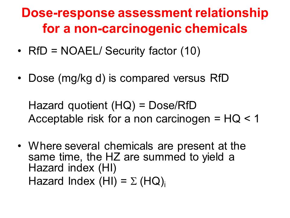 Dose-response assessment relationship for a non-carcinogenic chemicals RfD = NOAEL/ Security factor (10) Dose (mg/kg d) is compared versus RfD Hazard quotient (HQ) = Dose/RfD Acceptable risk for a non carcinogen = HQ < 1 Where several chemicals are present at the same time, the HZ are summed to yield a Hazard index (HI) Hazard Index (HI) =  (HQ) i