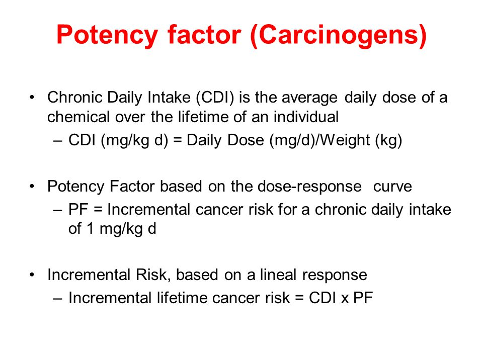 Potency factor (Carcinogens) Chronic Daily Intake (CDI) is the average daily dose of a chemical over the lifetime of an individual –CDI (mg/kg d) = Daily Dose (mg/d)/Weight (kg) Potency Factor based on the dose-response curve –PF = Incremental cancer risk for a chronic daily intake of 1 mg/kg d Incremental Risk, based on a lineal response –Incremental lifetime cancer risk = CDI x PF