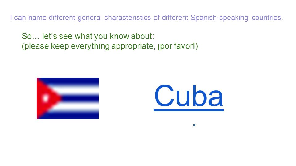 So… let's see what you know about: (please keep everything appropriate, ¡por favor!) Cuba I can name different general characteristics of different Sp