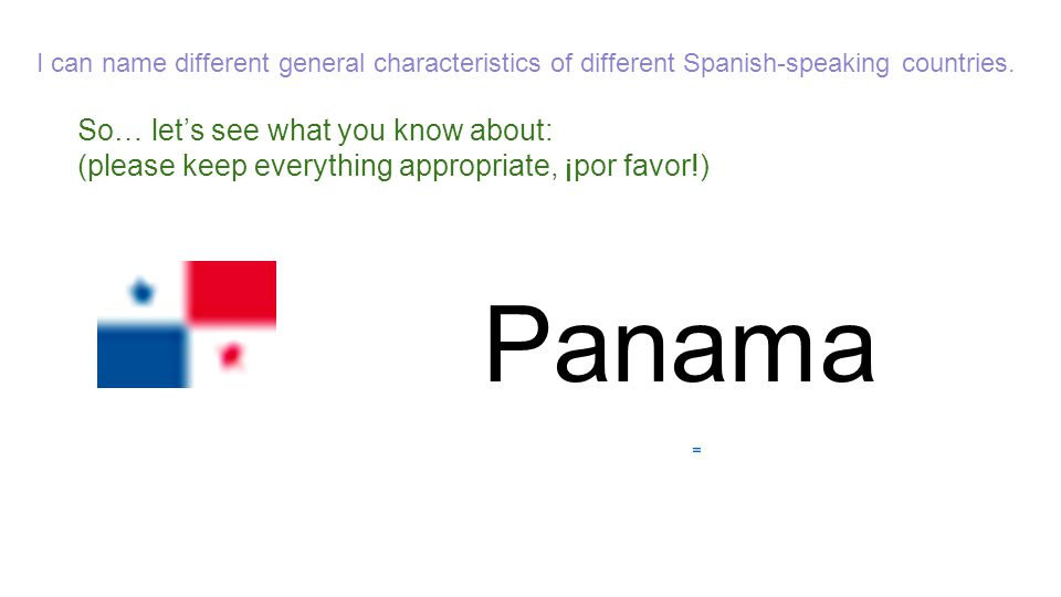 So… let's see what you know about: (please keep everything appropriate, ¡por favor!) Panama I can name different general characteristics of different