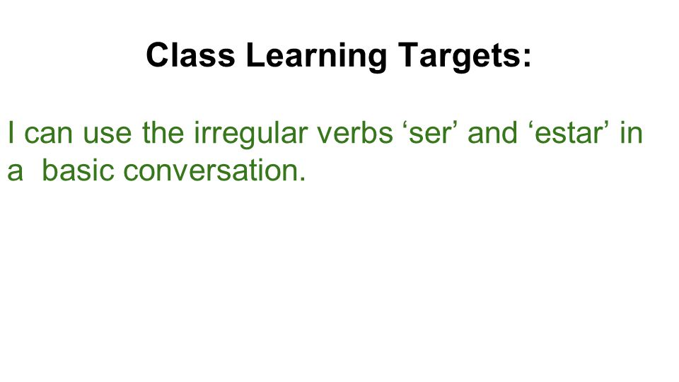 Class Learning Targets: I can use the irregular verbs 'ser' and 'estar' in a basic conversation.