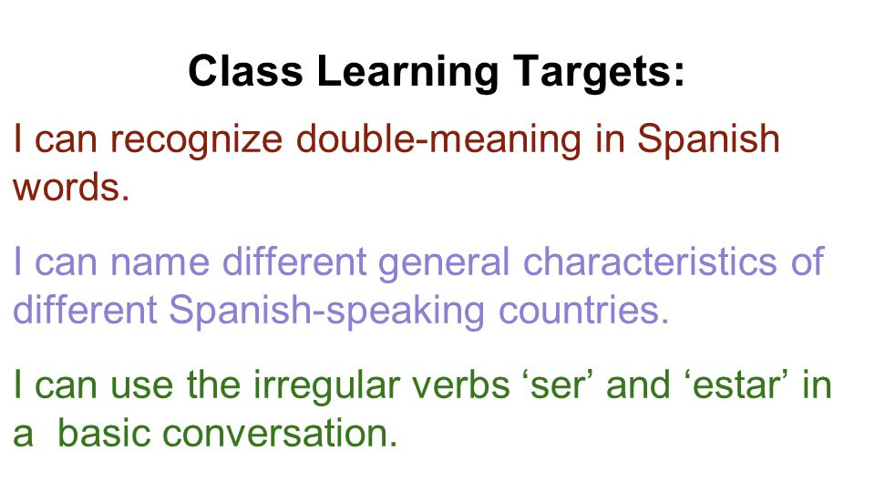 Class Learning Targets: I can recognize double-meaning in Spanish words. I can name different general characteristics of different Spanish-speaking co