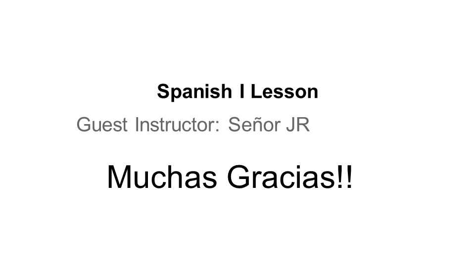 Spanish I Lesson Guest Instructor: Señor JR Muchas Gracias!!