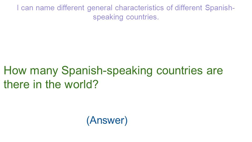 I can name different general characteristics of different Spanish- speaking countries. (Answer) How many Spanish-speaking countries are there in the w