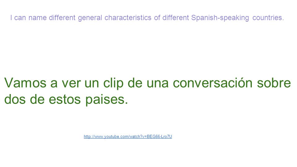 I can name different general characteristics of different Spanish-speaking countries. http://www.youtube.com/watch?v=BEG66-Lro7U Vamos a ver un clip d